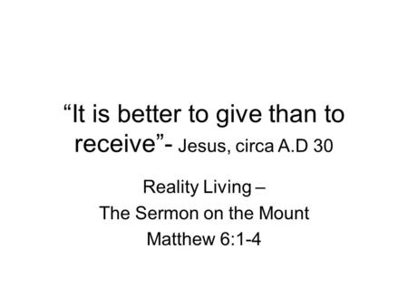 """It is better to give than to receive""- Jesus, circa A.D 30"