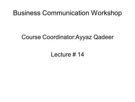 Business Communication Workshop Course Coordinator:Ayyaz Qadeer Lecture # 14.