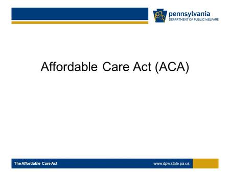 Affordable Care Act (ACA) The Affordable Care Act www.dpw.state.pa.us.