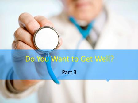 Do You Want to Get Well? Part 3. John 3:16-17 (NIV) 16 For God so loved the world that he gave his one and only Son, that whoever believes in him shall.