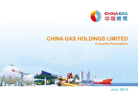 CHINA GAS HOLDINGS LIMITED Corporate Presentation July 2013.