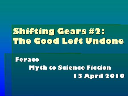 Shifting Gears #2: The Good Left Undone Feraco Myth to Science Fiction 13 April 2010.