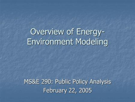 Overview of Energy- Environment Modeling MS&E 290: Public Policy Analysis February 22, 2005.