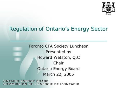 Regulation of Ontario's Energy Sector Toronto CFA Society Luncheon Presented by Howard Wetston, Q.C Chair Ontario Energy Board March 22, 2005.