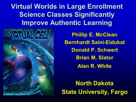 Phillip E. McClean Bernhardt Saini-Eidukat Donald P. Schwert Brian M. Slator Alan R. White North Dakota State University, Fargo Virtual Worlds in Large.