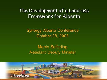 Alberta Land Uses; History, Current Status, and Future Trends The Development of a Land-use Framework for Alberta Synergy Alberta Conference October 28,