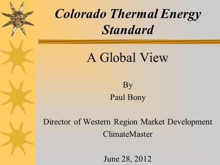 Colorado Thermal Energy Standard A Global View By Paul Bony Director of Western Region Market Development ClimateMaster June 28, 2012.