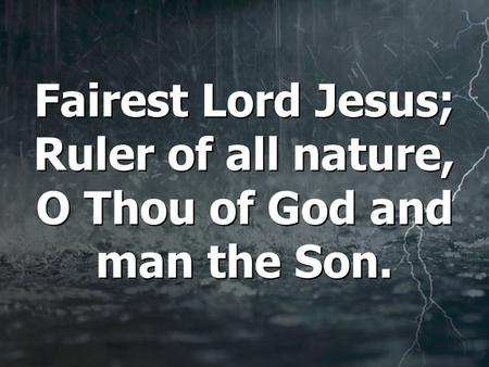 Fairest Lord Jesus; Ruler of all nature, O Thou of God and man the Son.