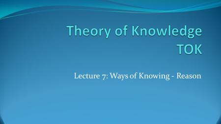 Lecture 7: Ways of Knowing - Reason. Part 1: What is reasoning? And, how does it lead to knowledge?