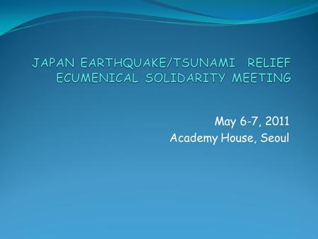 May 6-7, 2011 Academy House, Seoul. Ecumenical Challenge 1. Immensity of disaster 2. Need for capacity building and training due to insufficient experience.