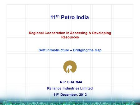 R.P. SHARMA Reliance Industries Limited 11 th December, 2012 11 th Petro India Regional Cooperation in Accessing & Developing Resources Soft Infrastructure.