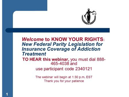11 Welcome to KNOW YOUR RIGHTS : New Federal Parity Legislation for Insurance Coverage of Addiction Treatment TO HEAR this webinar, you must dial 888-