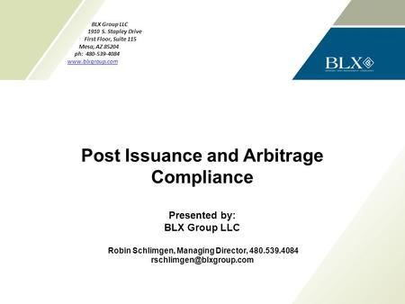 P. Post Issuance and Arbitrage Compliance Presented by: BLX Group LLC Robin Schlimgen, Managing Director, 480.539.4084 BLX Group.