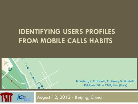 IDENTIFYING USERS PROFILES FROM MOBILE CALLS HABITS August 12, 2012 - Beijing, China B Furletti, L. Gabrielli, C. Renso, S. Rinzivillo KddLab, ISTI – CNR,