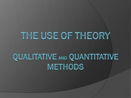 Qualitative and Quantitative Methods  The use <strong>of</strong> a theory varies between qualitative and quantitative methods  Quantitative methods: Theories are presented.