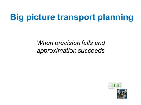 Big picture transport planning When precision fails and approximation succeeds.