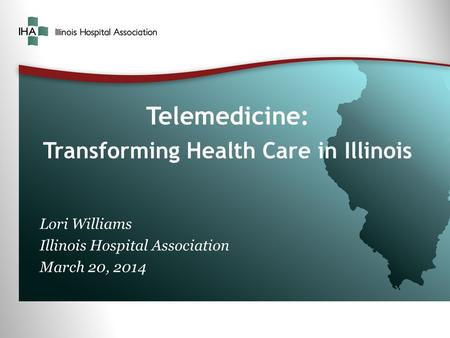 Telemedicine: Transforming Health Care in Illinois Lori Williams Illinois Hospital Association March 20, 2014.