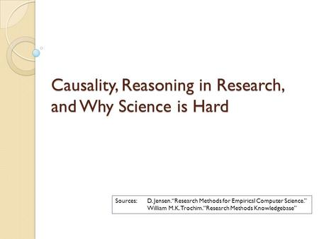 "Causality, Reasoning in Research, and Why Science is Hard Sources: D. Jensen. ""Research Methods for Empirical Computer Science."" William M.K. Trochim."