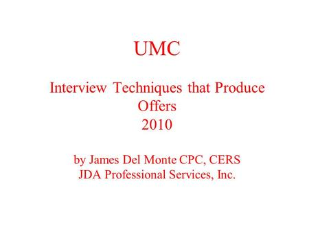 UMC Interview Techniques that Produce Offers 2010 by James Del Monte CPC, CERS JDA Professional Services, Inc.