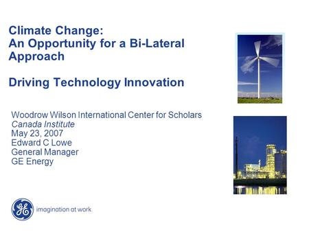 Climate Change: An Opportunity for a Bi-Lateral Approach Driving Technology Innovation Woodrow Wilson International Center for Scholars Canada Institute.
