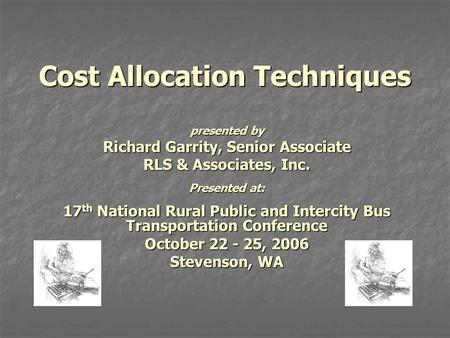 Cost Allocation Techniques presented by Richard Garrity, Senior Associate RLS & Associates, Inc. Presented at: 17 th National Rural Public and Intercity.