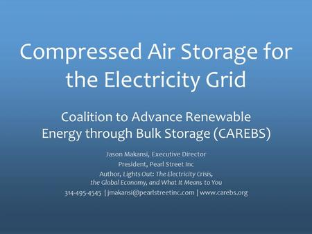 The Policy Voice for Energy Storage Compressed Air Storage for the Electricity Grid Jason Makansi, Executive Director President, Pearl Street Inc Author,