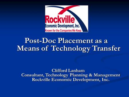 Post-Doc Placement as a Means of Technology Transfer Clifford Lanham Consultant, Technology Planning & Management Rockville Economic Development, Inc.