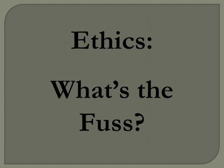 "Ethics: What's the Fuss?.  To gain insight into ethical behavior  To understand why the terms ""ethical"" and ""moral"" are quite different (and why confusing."