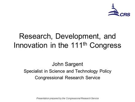 Presentation prepared by the Congressional Research Service Research, Development, and Innovation in the 111 th Congress John Sargent Specialist in Science.