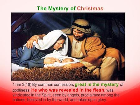 The Mystery of Christmas 1Tim 3(16) By common confession, great is the mystery of godliness: He who was revealed in the flesh, was vindicated in the Spirit,