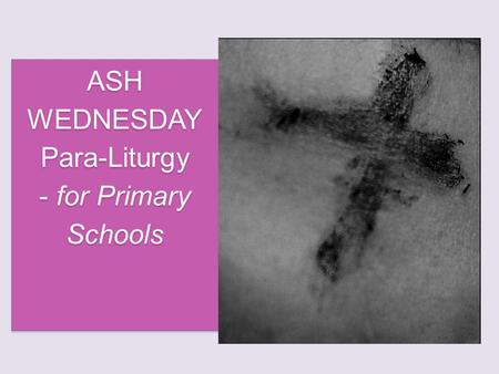 ASH WEDNESDAY Para-Liturgy - for Primary Schools ASH WEDNESDAY Para-Liturgy - for Primary Schools.