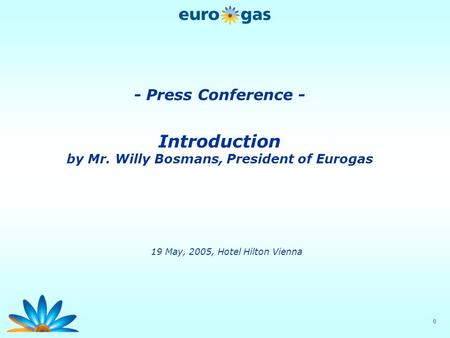 0 - Press Conference - Introduction by Mr. Willy Bosmans, President of Eurogas 19 May, 2005, Hotel Hilton Vienna.