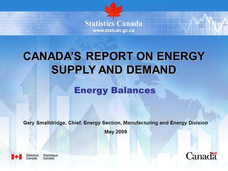 CANADA'S REPORT ON ENERGY SUPPLY AND DEMAND Energy Balances Gary Smalldridge, Chief, Energy Section, Manufacturing and Energy Division May 2009.