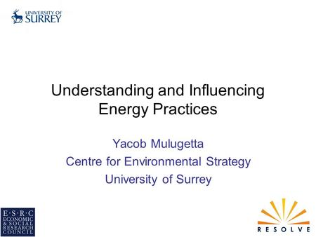 Understanding and Influencing Energy Practices Yacob Mulugetta Centre for Environmental Strategy University of Surrey.