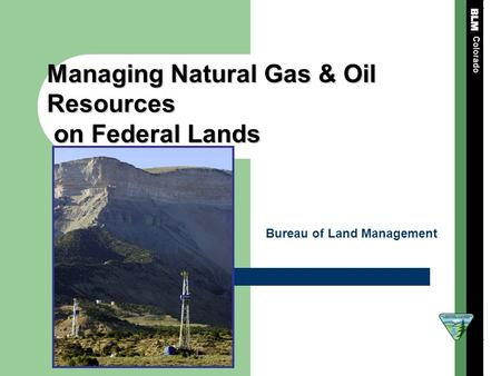 Managing Natural Gas & Oil Resources on Federal Lands on Federal Lands Colorado Bureau of Land Management.