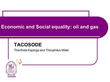 Economic and Social equality: oil and gas TACOSODE Theofrida Kapinga and Theophilus Mlaki.