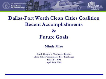 Dallas-Fort Worth Clean Cities Coalition Recent Accomplishments & Future Goals Mindy Mize South Central / Northwest Region Clean Cities Coordinator Peer.