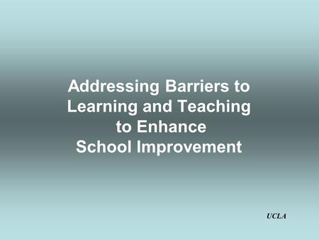 Addressing Barriers to Learning and Teaching to Enhance School Improvement UCLA.
