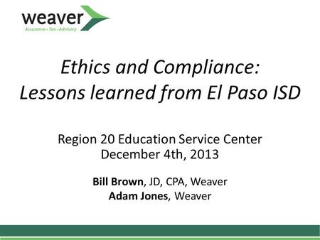 Ethics and Compliance: Lessons learned from El Paso ISD Region 20 Education Service Center December 4th, 2013 Bill Brown, JD, CPA, Weaver Adam Jones, Weaver.