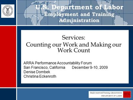 Employment and Training Administration DEPARTMENT OF LABOR ETA Services: Counting our Work and Making our Work Count ARRA Performance Accountability Forum.