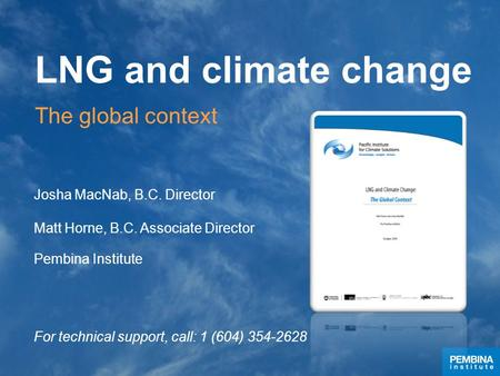 LNG and climate change Josha MacNab, B.C. Director Matt Horne, B.C. Associate Director Pembina Institute For technical support, call: 1 (604) 354-2628.