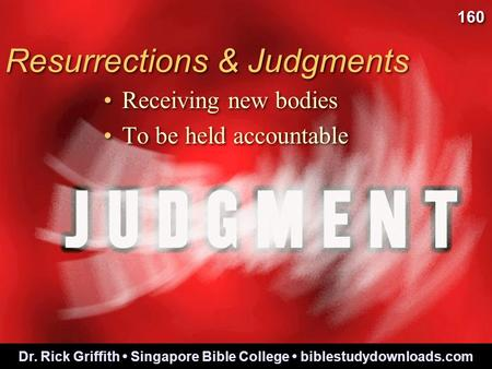 Resurrections & Judgments Receiving new bodies To be held accountable Receiving new bodies To be held accountable 160 Dr. Rick Griffith Singapore Bible.