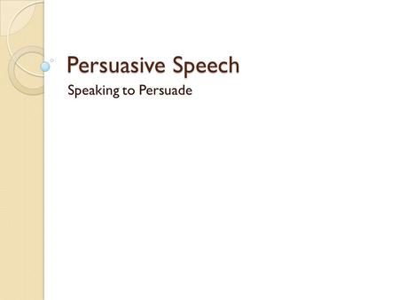Persuasive Speech Speaking to Persuade.