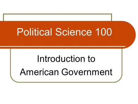 <strong>Political</strong> Science 100 Introduction to American Government.