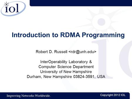 Improving Networks Worldwide. Copyright 2012 IOL Introduction to RDMA Programming Robert D. Russell InterOperability Laboratory & Computer Science Department.