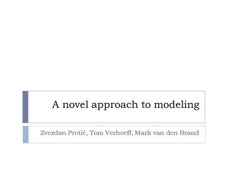 A novel approach to modeling Zvezdan Protić, Tom Verhoeff, Mark van den Brand.