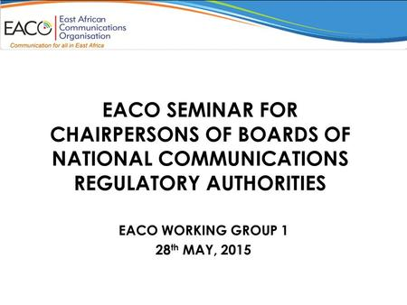 EACO SEMINAR FOR CHAIRPERSONS OF BOARDS OF NATIONAL COMMUNICATIONS REGULATORY AUTHORITIES EACO WORKING GROUP 1 28 th MAY, 2015.