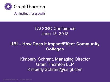 © Grant Thornton LLP. All rights reserved. TACCBO Conference June 13, 2013 UBI – How Does It Impact/Effect Community Colleges Kimberly Schrant, Managing.