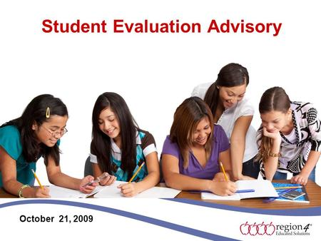 Student Evaluation Advisory October 21, 2009. Purpose The purpose for Region 4 sponsored advisory committees is to receive current national, state, regional,
