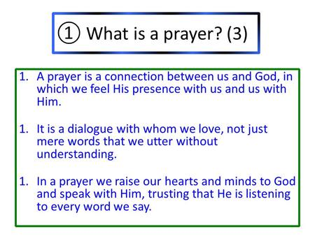 ① What is a prayer? (3) 1.A prayer is a connection between us and God, in which we feel His presence with us and us with Him. 1.It is a dialogue with whom.